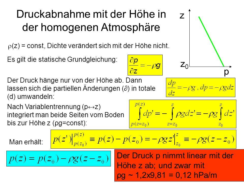 Druckabnahme mit der Höhe in der homogenen Atmosphäre (z) = const, Dichte verändert sich mit der Höhe nicht. p z z0z0 Es gilt die statische Grundgleic