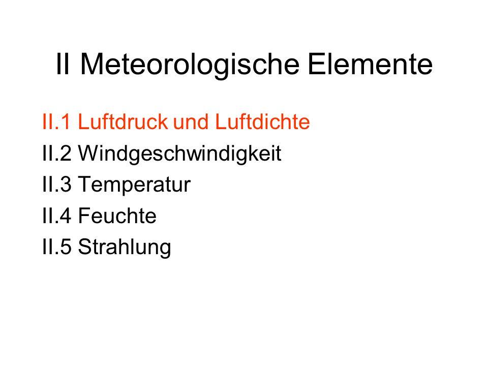 II.1 Luftdruck und Luftdichte Zusammensetzung der Luft Ideale Gasgleichung + Daltonsches Gesetz Gasgleichung für die Luft Statische Grundgleichung Barometrische Höhenformel Druckmessung Globale horizontale Druckverteilung