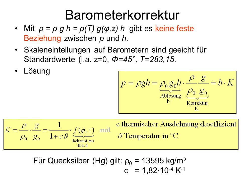Barometerkorrektur Mit p = ρ g h = ρ(T) g(φ,z) h gibt es keine feste Beziehung zwischen p und h. Skaleneinteilungen auf Barometern sind geeicht für St