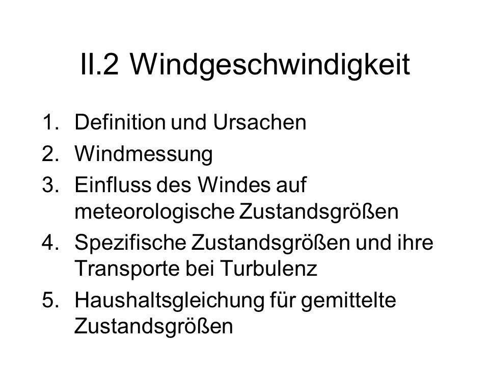 II.2 Windgeschwindigkeit 1.Definition und Ursachen 2.Windmessung 3.Einfluss des Windes auf meteorologische Zustandsgrößen 4.Spezifische Zustandsgrößen