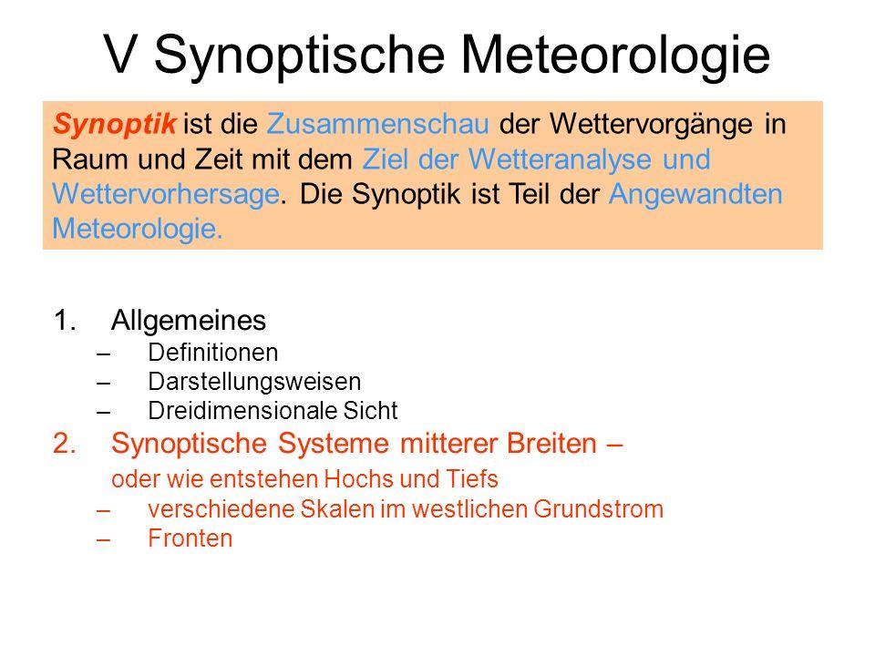 V Synoptische Meteorologie 1.Allgemeines –Definitionen –Darstellungsweisen –Dreidimensionale Sicht 2.Synoptische Systeme mitterer Breiten – oder wie e