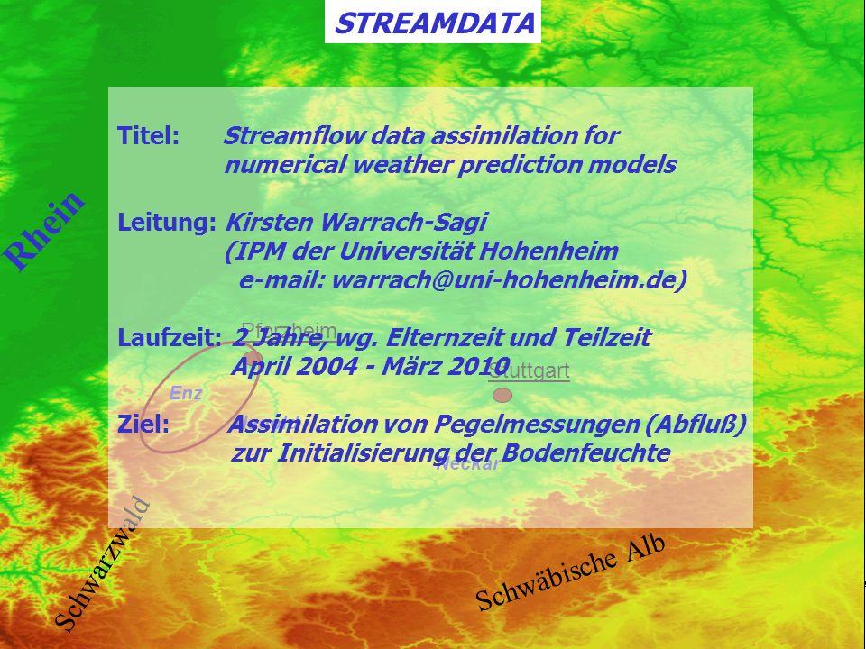 STREAMDATA 10° 8° E N 48° 50° Pforzheim Stuttgart Nagold Enz Neckar 0 1250 Höhe [m] Rhein Schwäbische Alb Schwarzwald STREAMDATA Titel: Streamflow data assimilation for numerical weather prediction models Leitung: Kirsten Warrach-Sagi (IPM der Universität Hohenheim e-mail: warrach@uni-hohenheim.de) Laufzeit: 2 Jahre, wg.