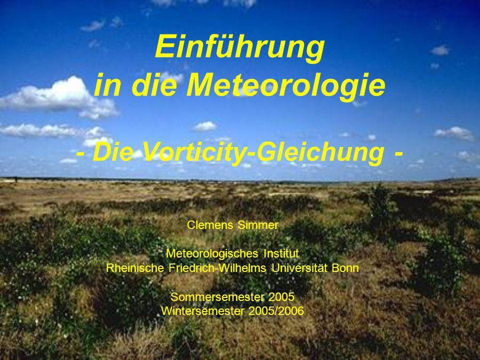 Einführung in die Meteorologie - Die Vorticity-Gleichung - Clemens Simmer Meteorologisches Institut Rheinische Friedrich-Wilhelms Universität Bonn Som