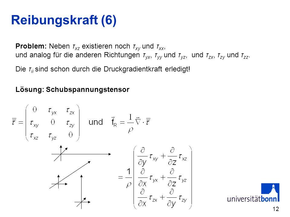12 Reibungskraft (6) Problem: Neben τ xz existieren noch τ xy und τ xx, und analog für die anderen Richtungen τ yx, τ yy und τ yz, und τ zx, τ zy und τ zz.
