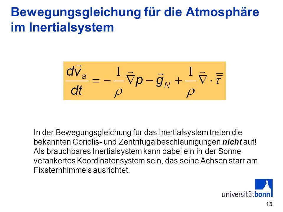 13 Bewegungsgleichung für die Atmosphäre im Inertialsystem In der Bewegungsgleichung für das Inertialsystem treten die bekannten Coriolis- und Zentrifugalbeschleunigungen nicht auf.