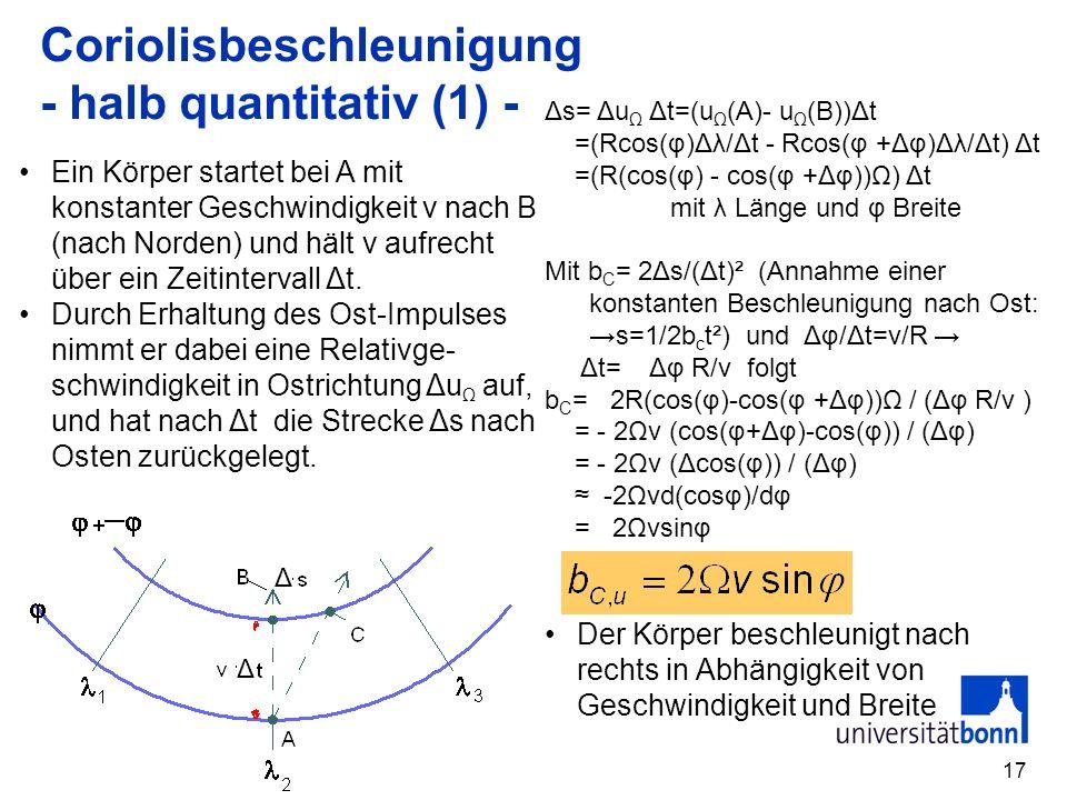 17 Coriolisbeschleunigung - halb quantitativ (1) - Δs= Δu Ω Δt=(u Ω (A)- u Ω (B))Δt =(Rcos(φ)Δλ/Δt - Rcos(φ +Δφ)Δλ/Δt) Δt =(R(cos(φ) - cos(φ +Δφ))Ω) Δt mit λ Länge und φ Breite Mit b C = 2Δs/(Δt)² (Annahme einer konstanten Beschleunigung nach Ost: s=1/2b c t²) und Δφ/Δt=v/R Δt= Δφ R/v folgt b C = 2R(cos(φ)-cos(φ +Δφ))Ω / (Δφ R/v ) = - 2Ωv (cos(φ+Δφ)-cos(φ)) / (Δφ) = - 2Ωv (Δcos(φ)) / (Δφ) -2Ωvd(cosφ)/dφ = 2Ωvsinφ Ein Körper startet bei A mit konstanter Geschwindigkeit v nach B (nach Norden) und hält v aufrecht über ein Zeitintervall Δt.