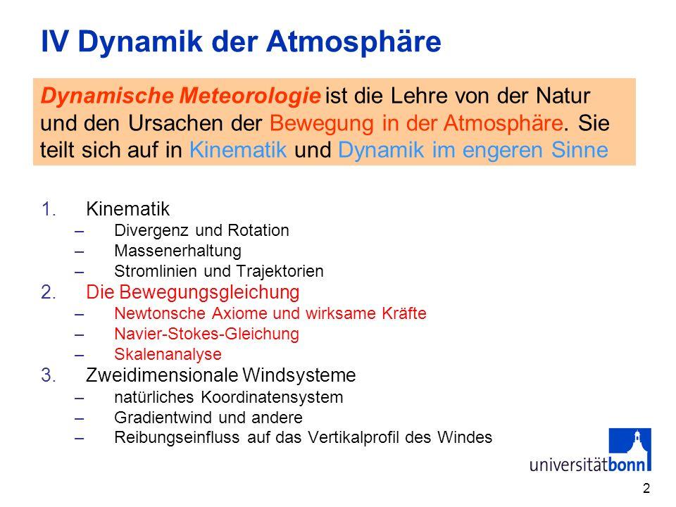 2 IV Dynamik der Atmosphäre 1.Kinematik –Divergenz und Rotation –Massenerhaltung –Stromlinien und Trajektorien 2.Die Bewegungsgleichung –Newtonsche Axiome und wirksame Kräfte –Navier-Stokes-Gleichung –Skalenanalyse 3.Zweidimensionale Windsysteme –natürliches Koordinatensystem –Gradientwind und andere –Reibungseinfluss auf das Vertikalprofil des Windes Dynamische Meteorologie ist die Lehre von der Natur und den Ursachen der Bewegung in der Atmosphäre.