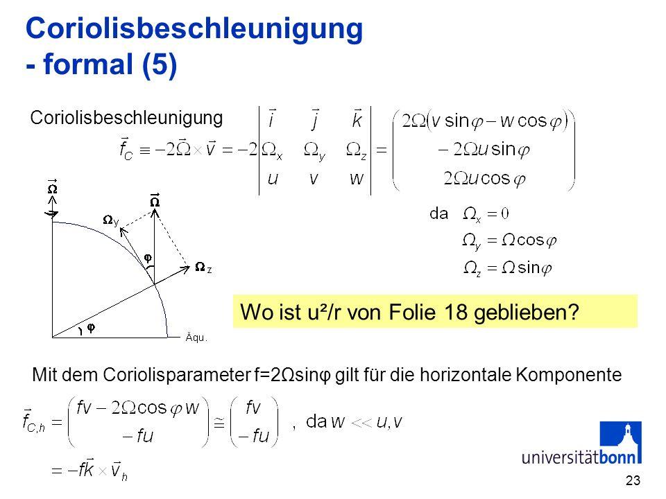 23 Coriolisbeschleunigung - formal (5) Coriolisbeschleunigung Mit dem Coriolisparameter f=2Ωsinφ gilt für die horizontale Komponente Wo ist u²/r von Folie 18 geblieben?