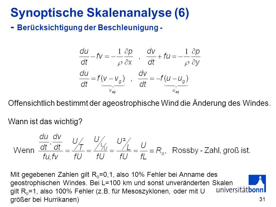 31 Synoptische Skalenanalyse (6) - Berücksichtigung der Beschleunigung - Offensichtlich bestimmt der ageostrophische Wind die Änderung des Windes.