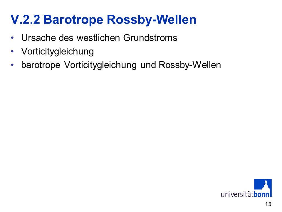 13 V.2.2 Barotrope Rossby-Wellen Ursache des westlichen Grundstroms Vorticitygleichung barotrope Vorticitygleichung und Rossby-Wellen