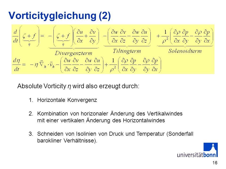16 Vorticitygleichung (2) Absolute Vorticity η wird also erzeugt durch: 1.Horizontale Konvergenz 2.Kombination von horizonaler Änderung des Vertikalwi