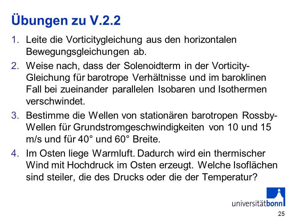 25 Übungen zu V.2.2 1.Leite die Vorticitygleichung aus den horizontalen Bewegungsgleichungen ab. 2.Weise nach, dass der Solenoidterm in der Vorticity-