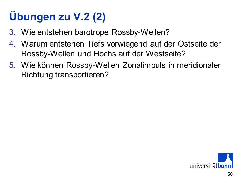 50 Übungen zu V.2 (2) 3.Wie entstehen barotrope Rossby-Wellen? 4.Warum entstehen Tiefs vorwiegend auf der Ostseite der Rossby-Wellen und Hochs auf der