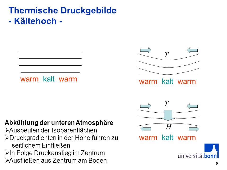 6 Thermische Druckgebilde - Kältehoch - warm kalt warm T T H Abkühlung der unteren Atmosphäre Ausbeulen der Isobarenflächen Druckgradienten in der Höh