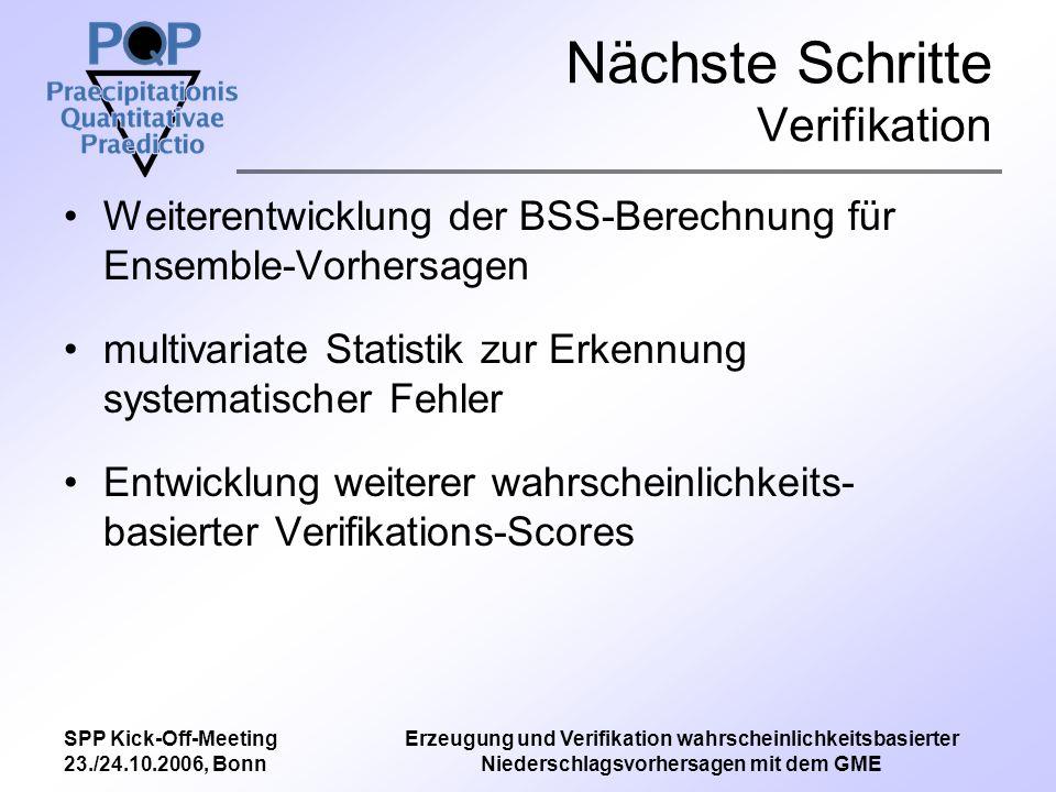 SPP Kick-Off-Meeting 23./24.10.2006, Bonn Erzeugung und Verifikation wahrscheinlichkeitsbasierter Niederschlagsvorhersagen mit dem GME Nächste Schritte Verifikation Weiterentwicklung der BSS-Berechnung für Ensemble-Vorhersagen multivariate Statistik zur Erkennung systematischer Fehler Entwicklung weiterer wahrscheinlichkeits- basierter Verifikations-Scores