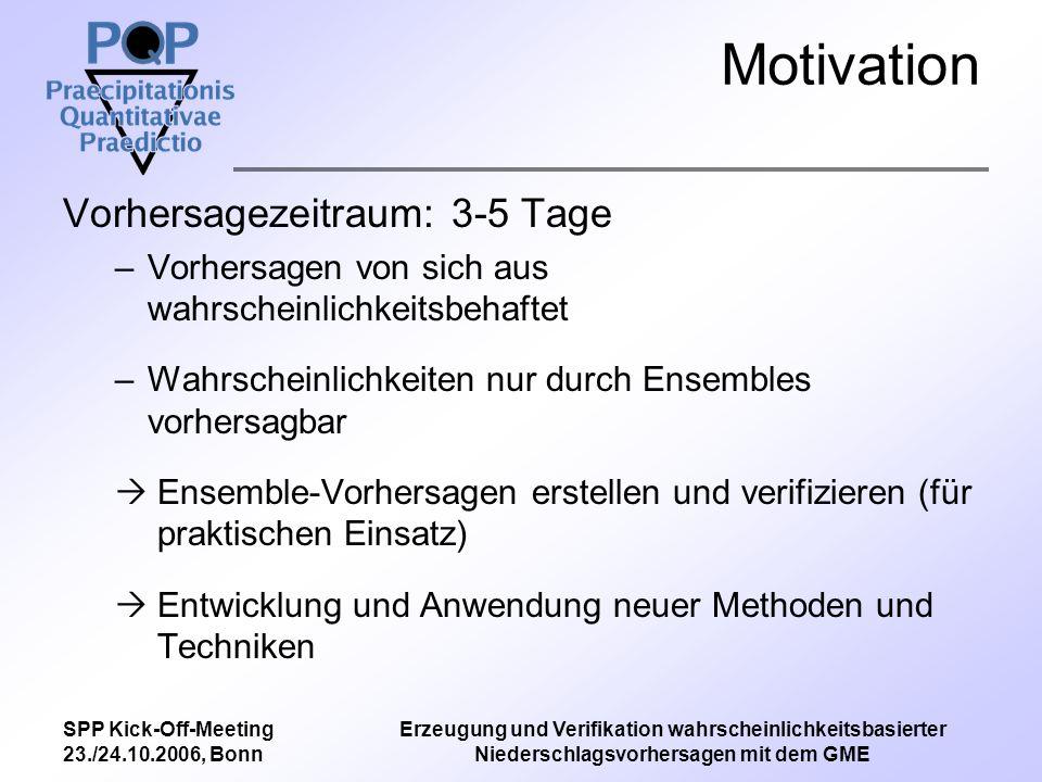 SPP Kick-Off-Meeting 23./24.10.2006, Bonn Erzeugung und Verifikation wahrscheinlichkeitsbasierter Niederschlagsvorhersagen mit dem GME Ziele des Projektes Erstellen eines –Ensemble-Vorhersage-Systems (EPS) basierend auf dem GME –Ensemble-Kalman-Filter-Systems (EnTKF) unter Verwendung von Ensembles und 3D-Var –Validierungssystems basierend auf Standard-Scores erweitert durch change-of-support-Modell