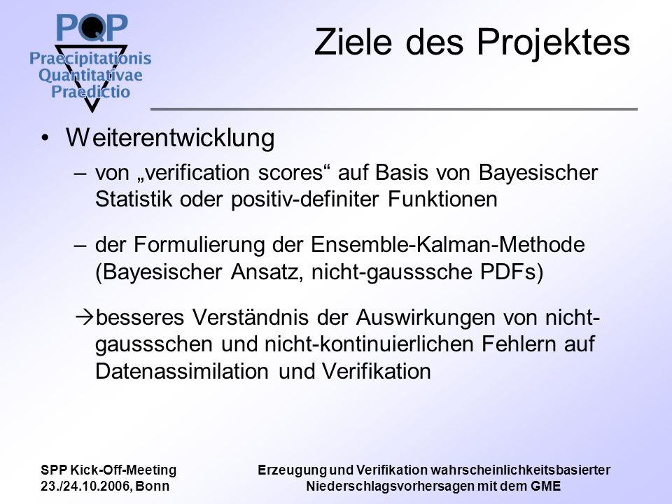 SPP Kick-Off-Meeting 23./24.10.2006, Bonn Erzeugung und Verifikation wahrscheinlichkeitsbasierter Niederschlagsvorhersagen mit dem GME Ziele des Projektes Weiterentwicklung –von verification scores auf Basis von Bayesischer Statistik oder positiv-definiter Funktionen –der Formulierung der Ensemble-Kalman-Methode (Bayesischer Ansatz, nicht-gausssche PDFs) besseres Verständnis der Auswirkungen von nicht- gaussschen und nicht-kontinuierlichen Fehlern auf Datenassimilation und Verifikation