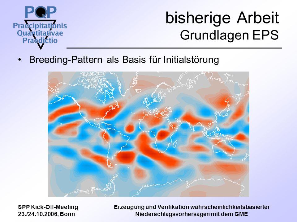 SPP Kick-Off-Meeting 23./24.10.2006, Bonn Erzeugung und Verifikation wahrscheinlichkeitsbasierter Niederschlagsvorhersagen mit dem GME bisherige Arbeit Grundlagen EPS Breeding-Pattern als Basis für Initialstörung