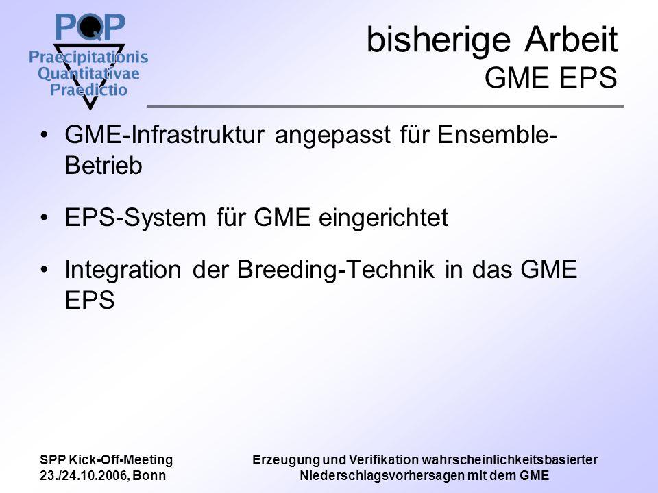 SPP Kick-Off-Meeting 23./24.10.2006, Bonn Erzeugung und Verifikation wahrscheinlichkeitsbasierter Niederschlagsvorhersagen mit dem GME bisherige Arbeit GME EPS GME-Infrastruktur angepasst für Ensemble- Betrieb EPS-System für GME eingerichtet Integration der Breeding-Technik in das GME EPS