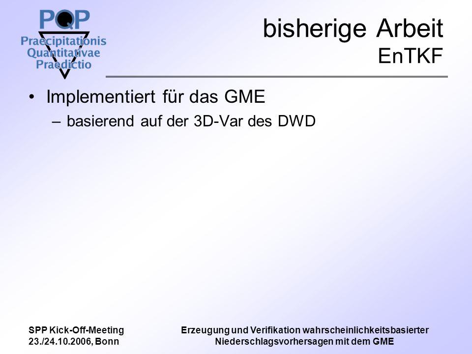 SPP Kick-Off-Meeting 23./24.10.2006, Bonn Erzeugung und Verifikation wahrscheinlichkeitsbasierter Niederschlagsvorhersagen mit dem GME bisherige Arbeit Verifikation Bayesische Verifikationsmethode entwickelt Brier-Skill-Score –Tagssummen des Niederschlags jeweils für einen Tag und für jede Gitterbox –Bootstrapping zur Bestimmung des BSS –change-of-support zur Vergleichbarkeit von Punktmessungen und Gitterwerten Entwicklung erster Skill-Scores basierend auf Wahrscheinlichkeitsverteilungen