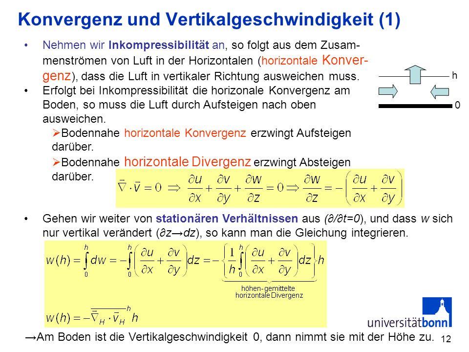 12 Konvergenz und Vertikalgeschwindigkeit (1) Nehmen wir Inkompressibilität an, so folgt aus dem Zusam- menströmen von Luft in der Horizontalen (horiz