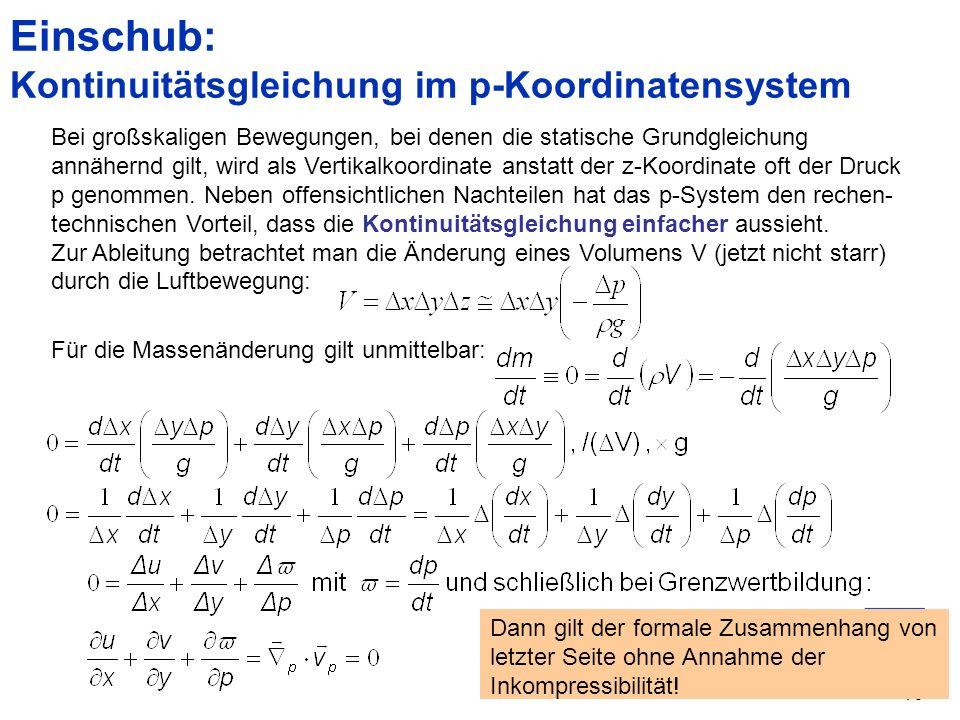 16 Einschub: Kontinuitätsgleichung im p-Koordinatensystem Bei großskaligen Bewegungen, bei denen die statische Grundgleichung annähernd gilt, wird als