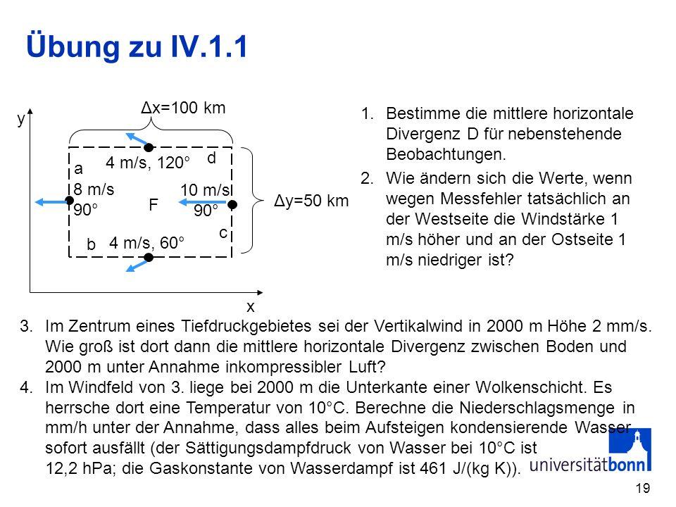 19 Übung zu IV.1.1 x y F a b c d Δx=100 km Δy=50 km 4 m/s, 60° 10 m/s 90° 4 m/s, 120° 8 m/s 90° 1.Bestimme die mittlere horizontale Divergenz D für ne