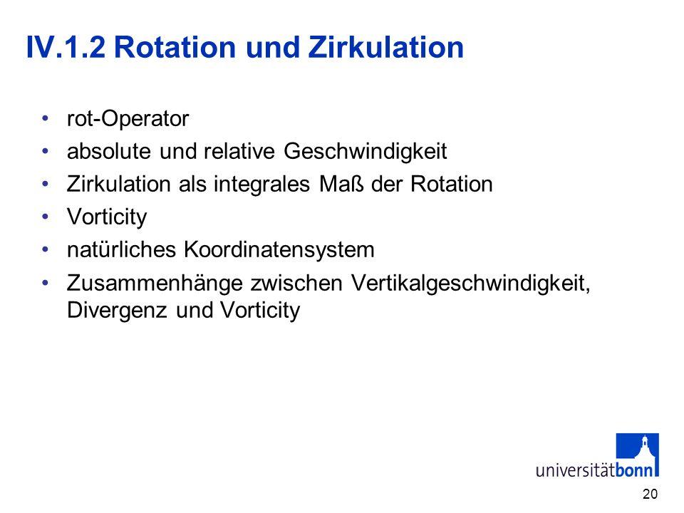 20 IV.1.2 Rotation und Zirkulation rot-Operator absolute und relative Geschwindigkeit Zirkulation als integrales Maß der Rotation Vorticity natürliche