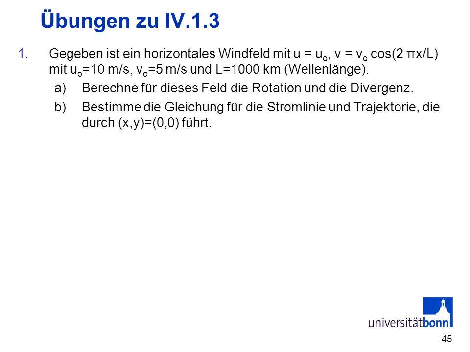 45 Übungen zu IV.1.3 1.Gegeben ist ein horizontales Windfeld mit u = u o, v = v o cos(2 πx/L) mit u o =10 m/s, v o =5 m/s und L=1000 km (Wellenlänge).