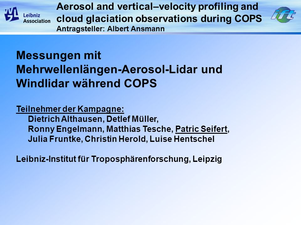 Aerosol and vertical–velocity profiling and cloud glaciation observations during COPS Antragsteller: Albert Ansmann Beitrag zu ACM und SPP 1167 (2-Jahres Periode) Aerosolcharakterisierung Bestimmung geometrischer, optischer und mikrophysikalischer Eigenschaften (z.B.: Aerosol-Partikelanzahlkonzentration) von Aerosol und Wolken Vertikalwind in der oberen Grenzschicht (bis zur Wolkenunterkante) Heterogene Eisbildung Untersuchung des Einflusses von Aerosolpartikeln und meteorologischen Bedingungen auf die Eisbildung in Wolken Mehrere Saharastaub- und Waldbrand-Aerosolfahnen beobachtet DFG Antrag
