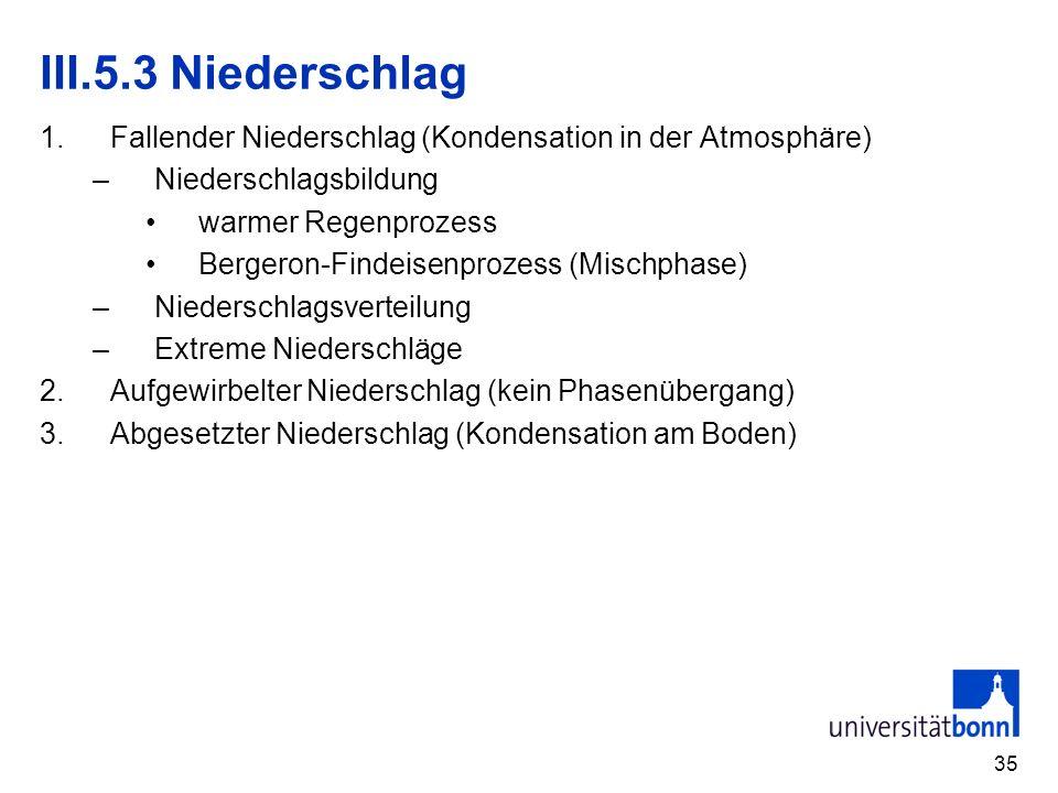 35 III.5.3 Niederschlag 1.Fallender Niederschlag (Kondensation in der Atmosphäre) –Niederschlagsbildung warmer Regenprozess Bergeron-Findeisenprozess