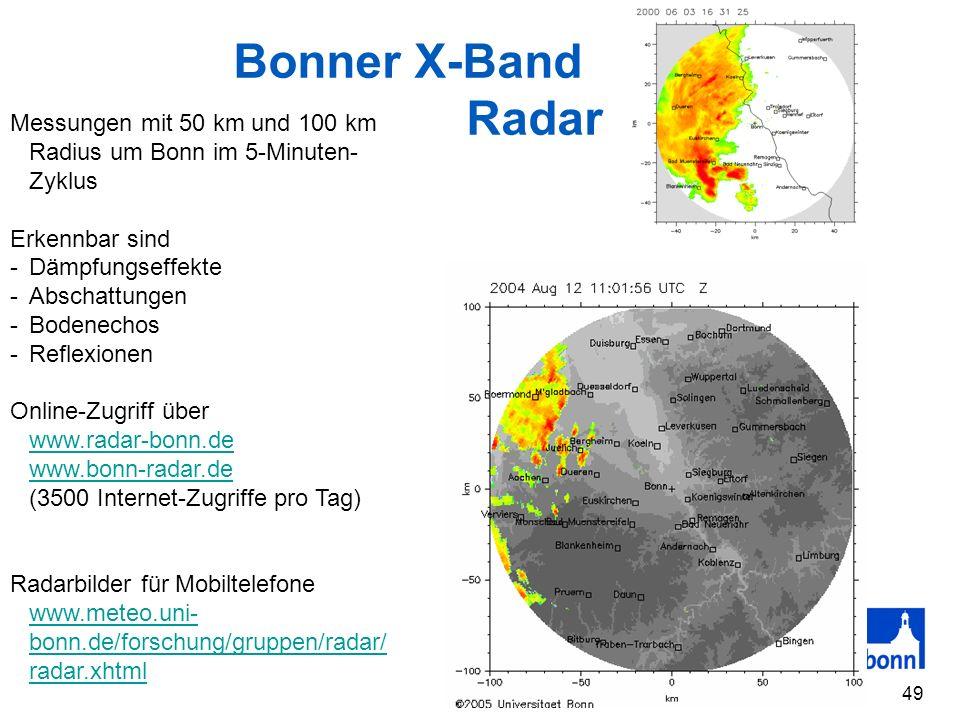 49 Bonner X-Band Radar Messungen mit 50 km und 100 km Radius um Bonn im 5-Minuten- Zyklus Erkennbar sind -Dämpfungseffekte -Abschattungen -Bodenechos