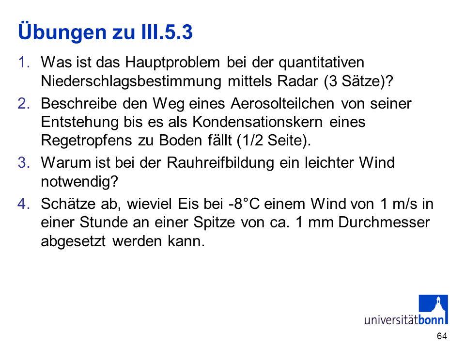 64 Übungen zu III.5.3 1.Was ist das Hauptproblem bei der quantitativen Niederschlagsbestimmung mittels Radar (3 Sätze)? 2.Beschreibe den Weg eines Aer