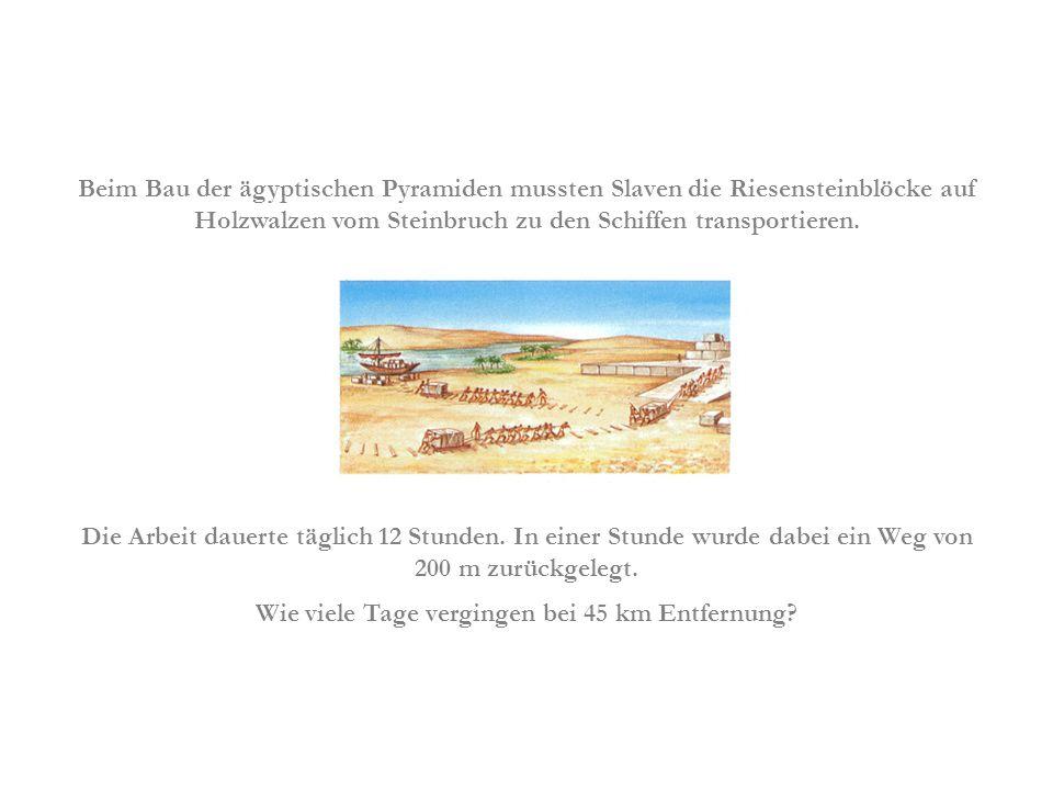 Beim Bau der ägyptischen Pyramiden mussten Slaven die Riesensteinblöcke auf Holzwalzen vom Steinbruch zu den Schiffen transportieren. Die Arbeit dauer