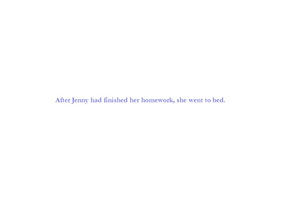 After Jenny had finished her homework, she went to bed.