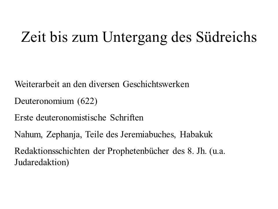 Zeit bis zum Untergang des Südreichs Weiterarbeit an den diversen Geschichtswerken Deuteronomium (622) Erste deuteronomistische Schriften Nahum, Zepha
