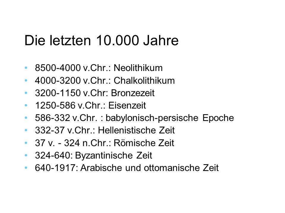 Die letzten 10.000 Jahre 8500-4000 v.Chr.: Neolithikum 4000-3200 v.Chr.: Chalkolithikum 3200-1150 v.Chr: Bronzezeit 1250-586 v.Chr.: Eisenzeit 586-332 v.Chr.