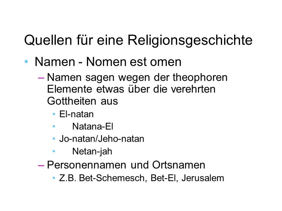 Quellen für eine Religionsgeschichte Namen - Nomen est omen –Namen sagen wegen der theophoren Elemente etwas über die verehrten Gottheiten aus El-natan Natana-El Jo-natan/Jeho-natan Netan-jah –Personennamen und Ortsnamen Z.B.