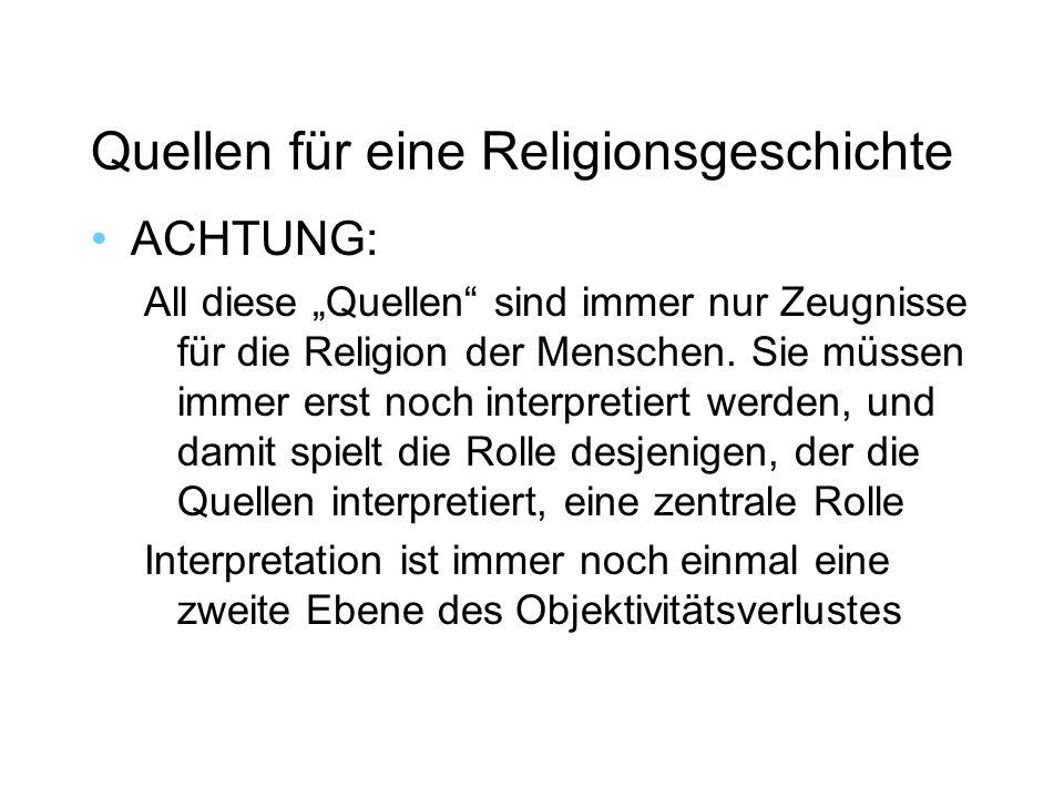 Quellen für eine Religionsgeschichte ACHTUNG: All diese Quellen sind immer nur Zeugnisse für die Religion der Menschen.