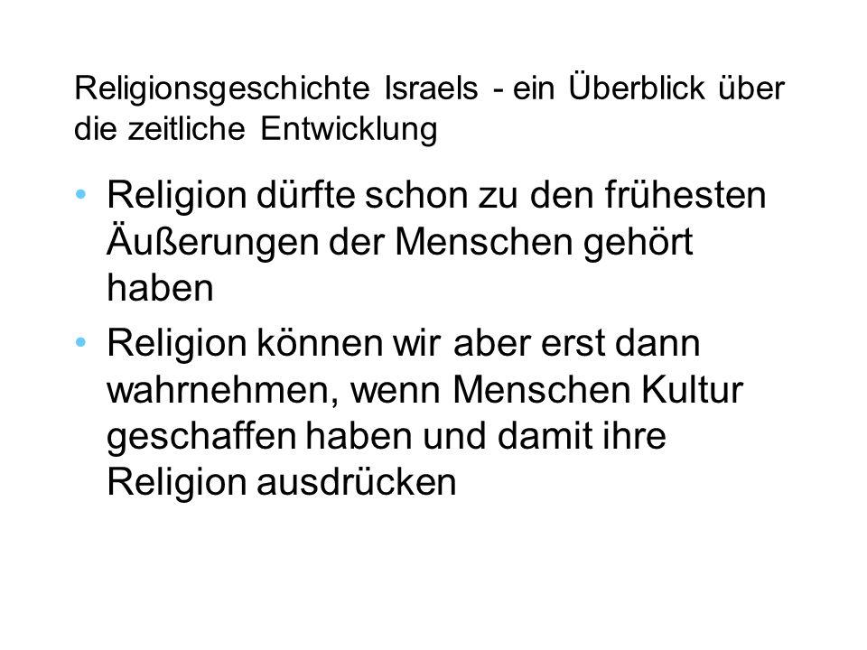 Religionsgeschichte Israels - ein Überblick über die zeitliche Entwicklung Religion dürfte schon zu den frühesten Äußerungen der Menschen gehört haben Religion können wir aber erst dann wahrnehmen, wenn Menschen Kultur geschaffen haben und damit ihre Religion ausdrücken