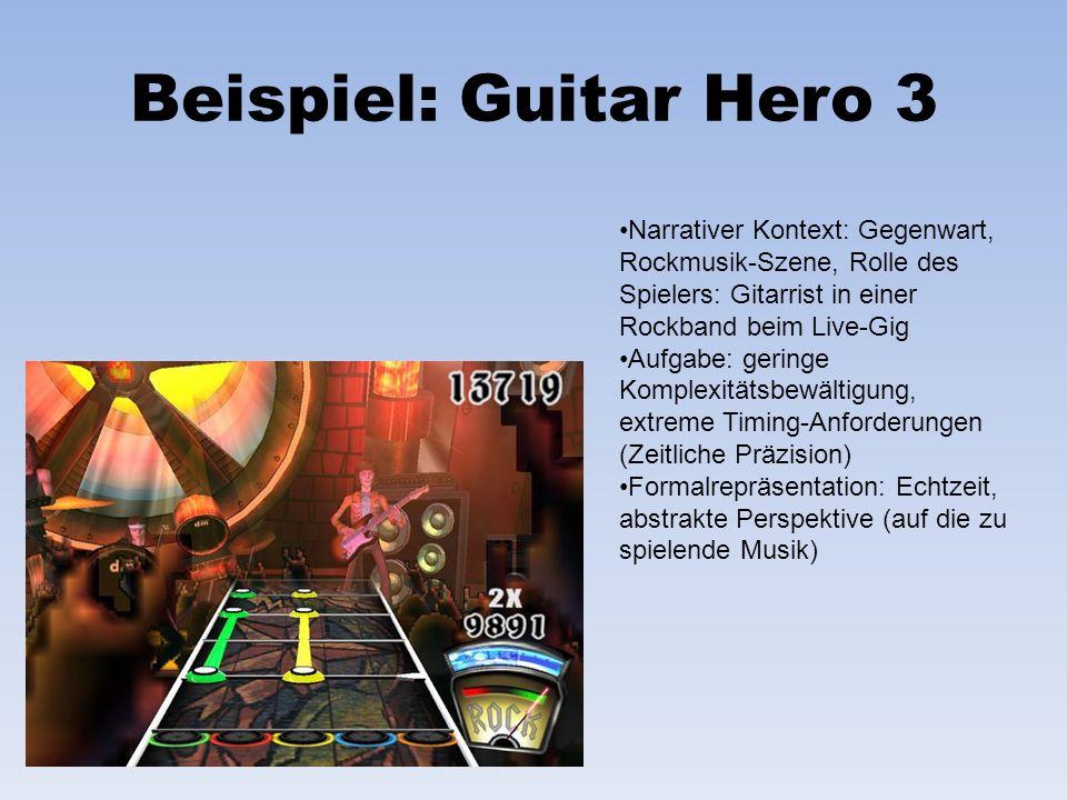 Beispiel: Guitar Hero 3 Narrativer Kontext: Gegenwart, Rockmusik-Szene, Rolle des Spielers: Gitarrist in einer Rockband beim Live-Gig Aufgabe: geringe Komplexitätsbewältigung, extreme Timing-Anforderungen (Zeitliche Präzision) Formalrepräsentation: Echtzeit, abstrakte Perspektive (auf die zu spielende Musik)