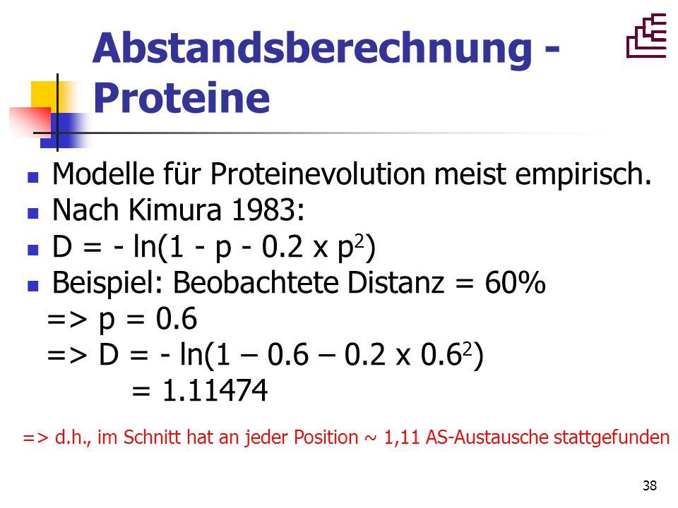 38 Abstandsberechnung - Proteine Modelle für Proteinevolution meist empirisch. Nach Kimura 1983: D = - ln(1 - p - 0.2 x p 2 ) Beispiel: Beobachtete Di