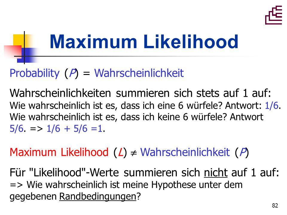 82 Maximum Likelihood Probability (P) = Wahrscheinlichkeit Wahrscheinlichkeiten summieren sich stets auf 1 auf: Wie wahrscheinlich ist es, dass ich ei