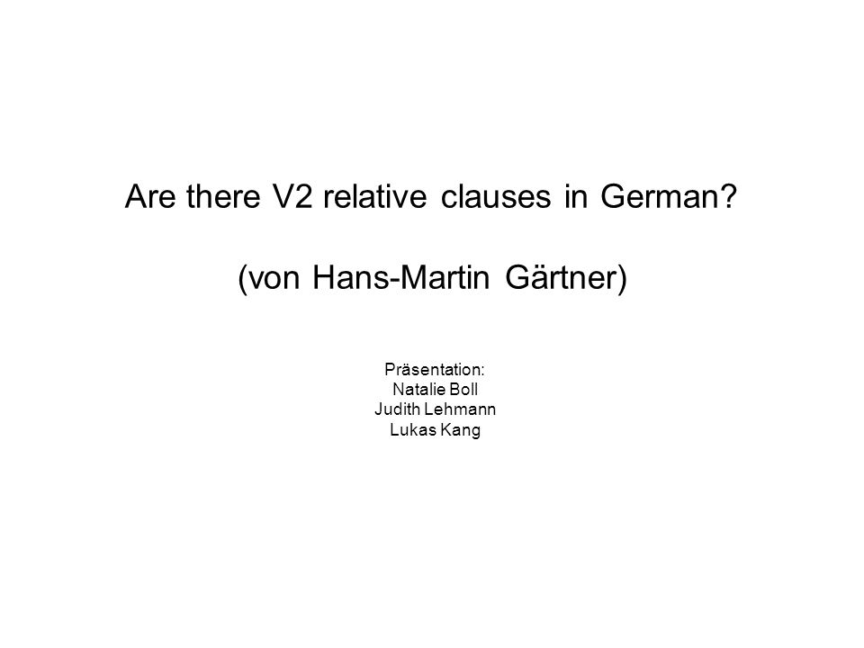 Are there V2 relative clauses in German? (von Hans-Martin Gärtner) Präsentation: Natalie Boll Judith Lehmann Lukas Kang