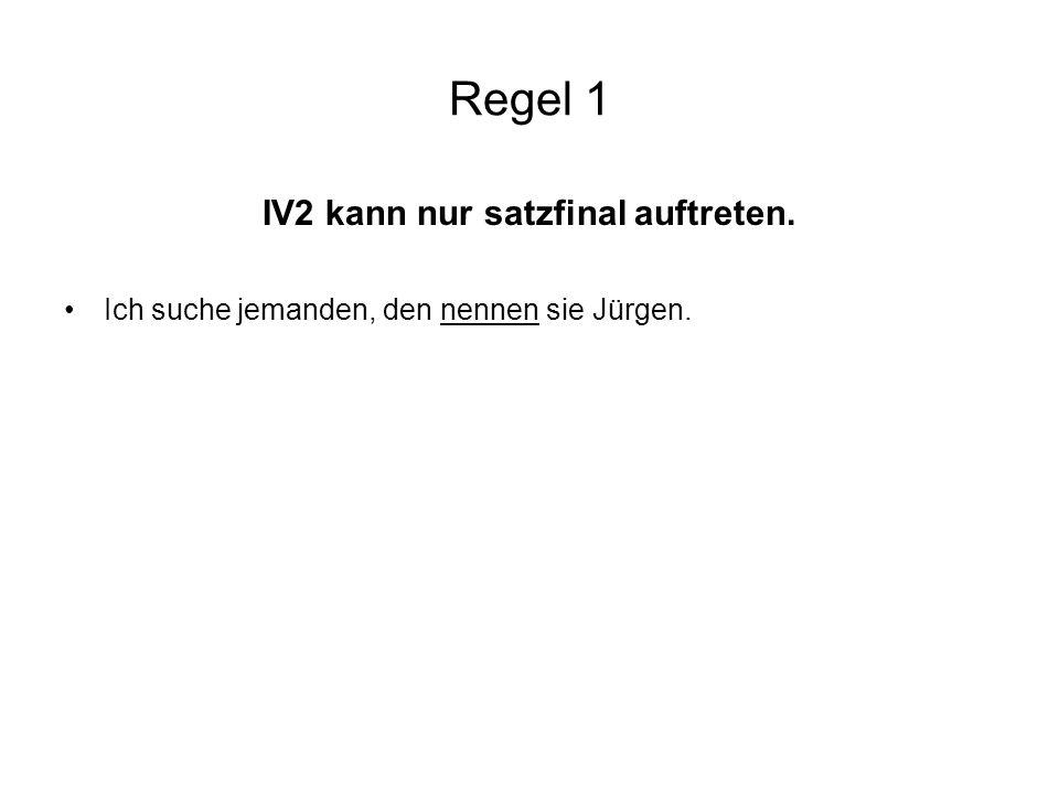 Regel 1 IV2 kann nur satzfinal auftreten. Ich suche jemanden, den nennen sie Jürgen.