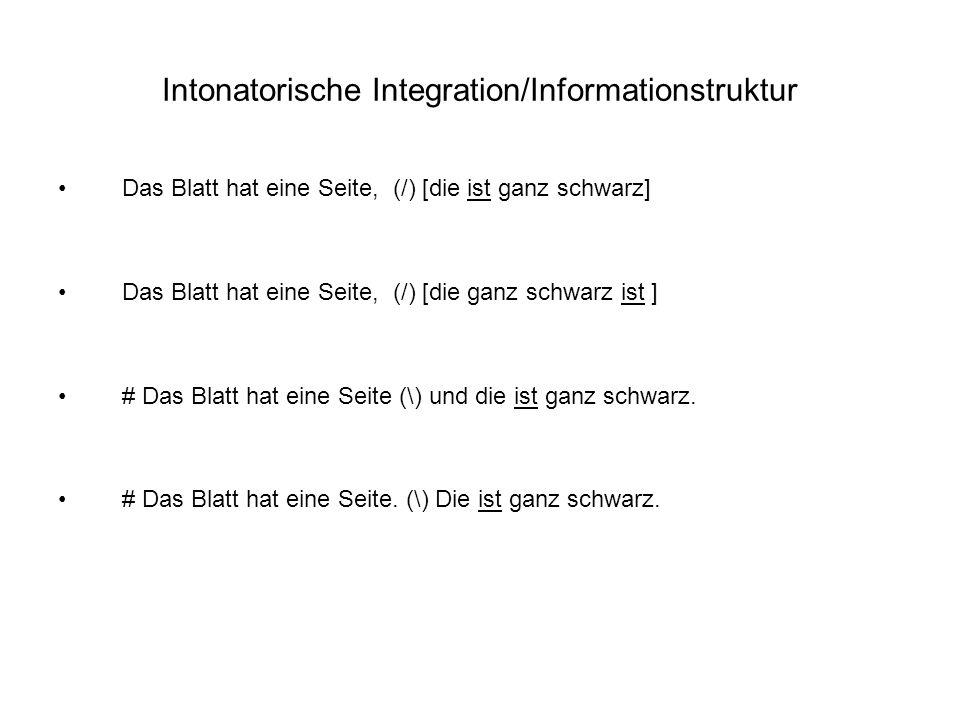 Intonatorische Integration/Informationstruktur Das Blatt hat eine Seite, (/) [die ist ganz schwarz] Das Blatt hat eine Seite, (/) [die ganz schwarz ist ] # Das Blatt hat eine Seite (\) und die ist ganz schwarz.
