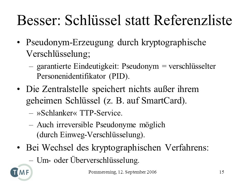 Pommerening, 12. September 200615 Besser: Schlüssel statt Referenzliste Pseudonym-Erzeugung durch kryptographische Verschlüsselung; –garantierte Einde