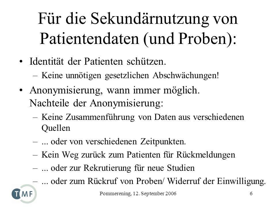Pommerening, 12. September 20066 Für die Sekundärnutzung von Patientendaten (und Proben): Identität der Patienten schützen. –Keine unnötigen gesetzlic