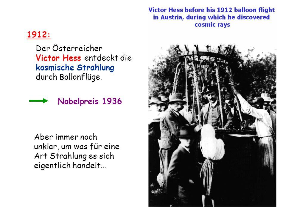 1912: Der Österreicher Victor Hess entdeckt die kosmische Strahlung durch Ballonflüge. Nobelpreis 1936 Aber immer noch unklar, um was für eine Art Str