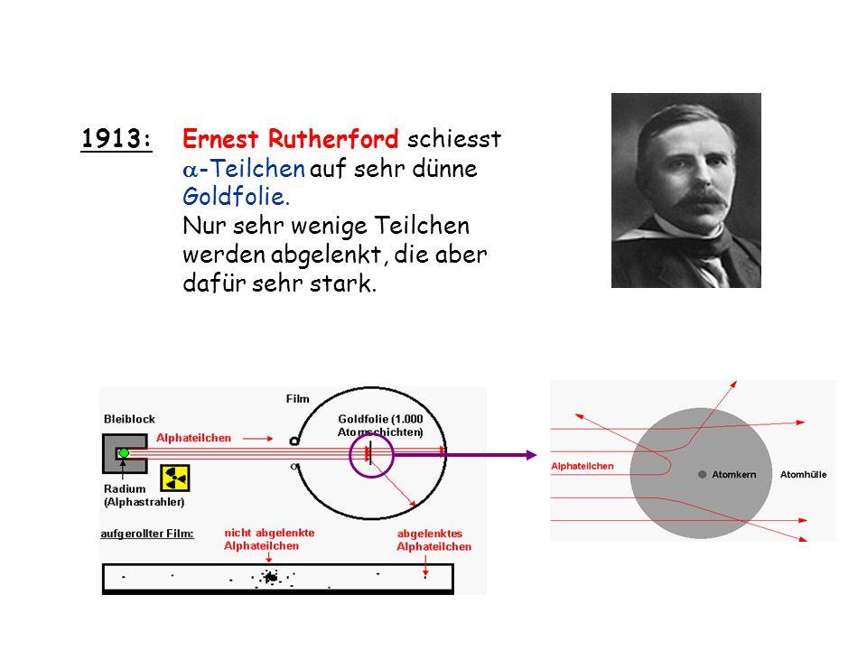 1913:Ernest Rutherford schiesst -Teilchen auf sehr dünne Goldfolie. Nur sehr wenige Teilchen werden abgelenkt, die aber dafür sehr stark.